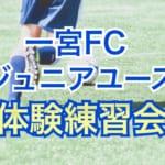 一宮FCジュニアユース体験練習会参加者募集!